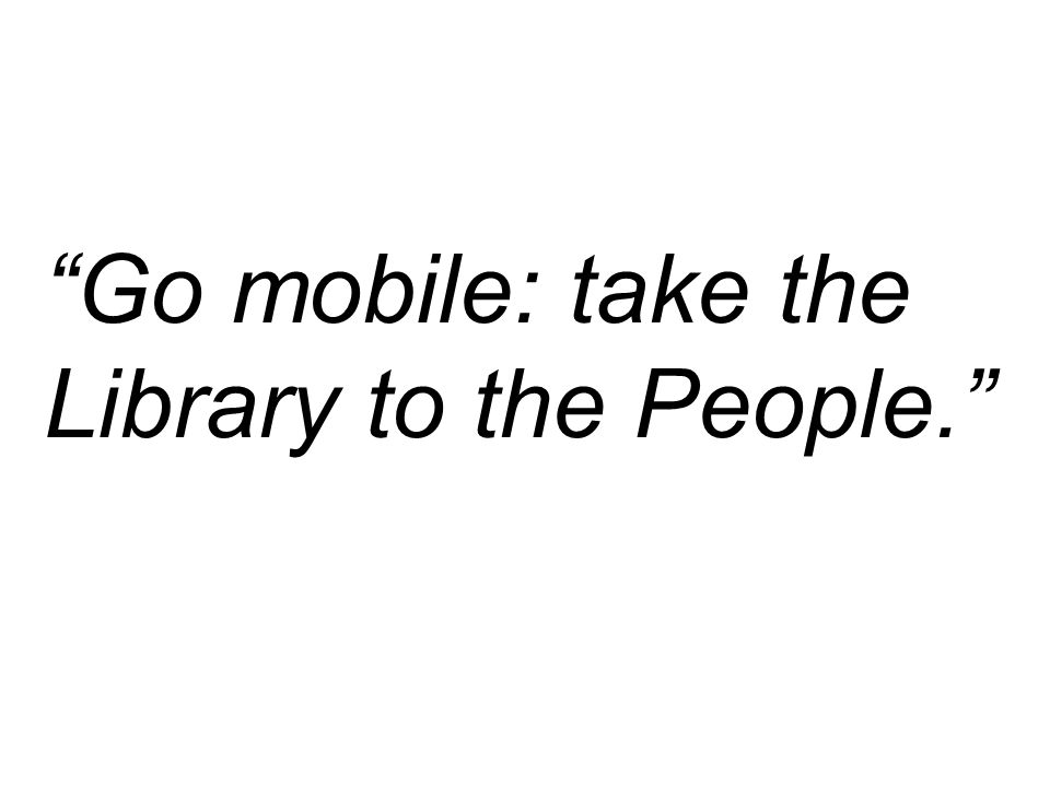 Go mobile: take the Library to the People.