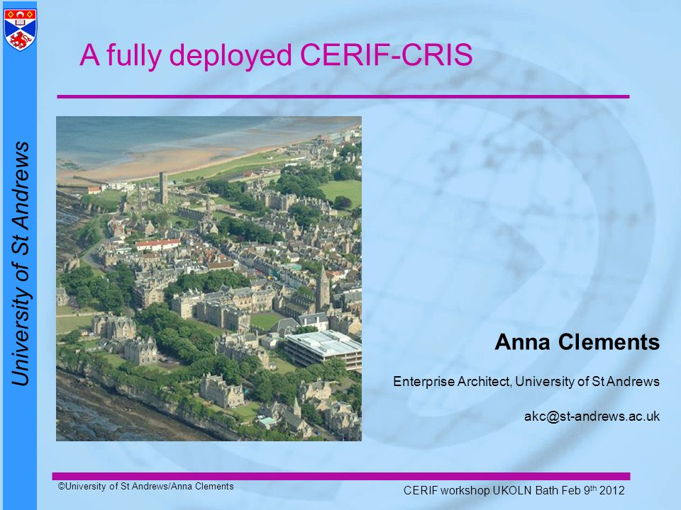 University of St Andrews ©University of St Andrews/Anna Clements CERIF workshop UKOLN Bath Feb 9 th 2012 Anna Clements Enterprise Architect, University of St Andrews akc@st-andrews.ac.uk A fully deployed CERIF-CRIS