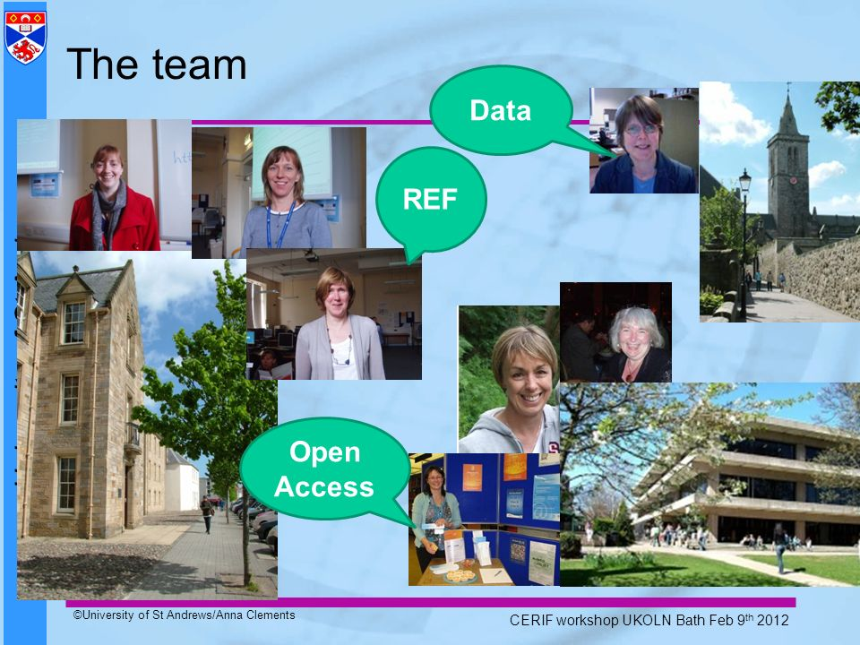 University of St Andrews ©University of St Andrews/Anna Clements CERIF workshop UKOLN Bath Feb 9 th 2012 The team REF Open Access Data