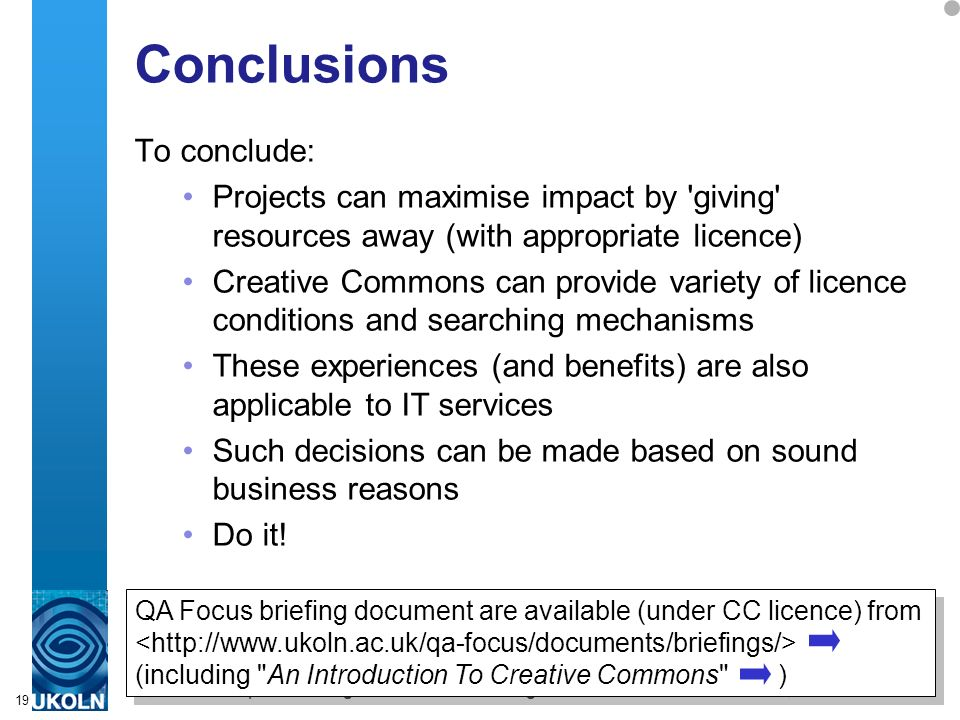 A centre of expertise in digital information managementwww.ukoln.ac.uk 19 Conclusions To conclude: Projects can maximise impact by giving resources away (with appropriate licence) Creative Commons can provide variety of licence conditions and searching mechanisms These experiences (and benefits) are also applicable to IT services Such decisions can be made based on sound business reasons Do it.