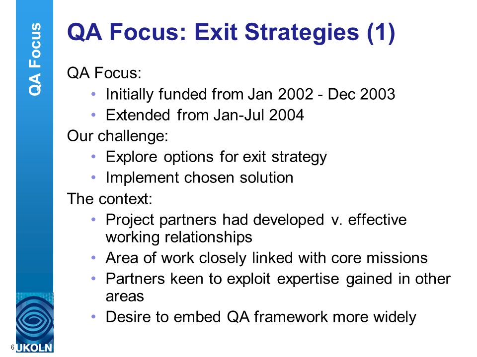 A centre of expertise in digital information managementwww.ukoln.ac.uk 6 QA Focus: Exit Strategies (1) QA Focus: Initially funded from Jan 2002 - Dec 2003 Extended from Jan-Jul 2004 Our challenge: Explore options for exit strategy Implement chosen solution The context: Project partners had developed v.