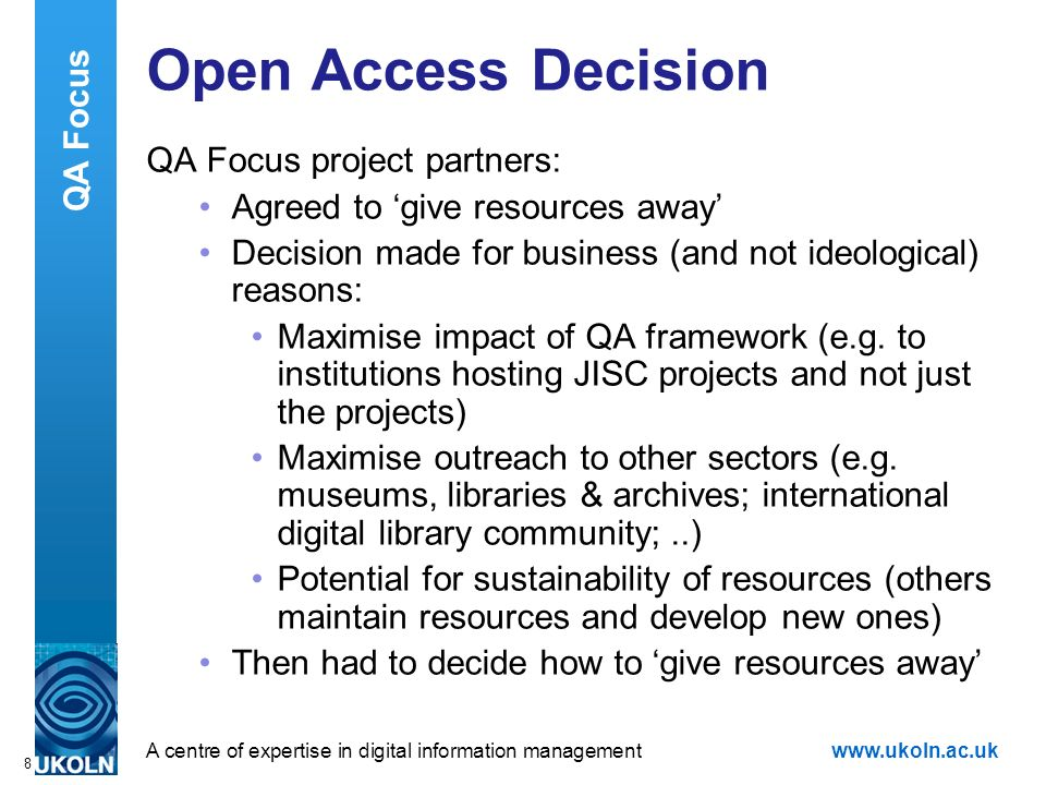A centre of expertise in digital information managementwww.ukoln.ac.uk 8 Open Access Decision QA Focus project partners: Agreed to give resources away Decision made for business (and not ideological) reasons: Maximise impact of QA framework (e.g.