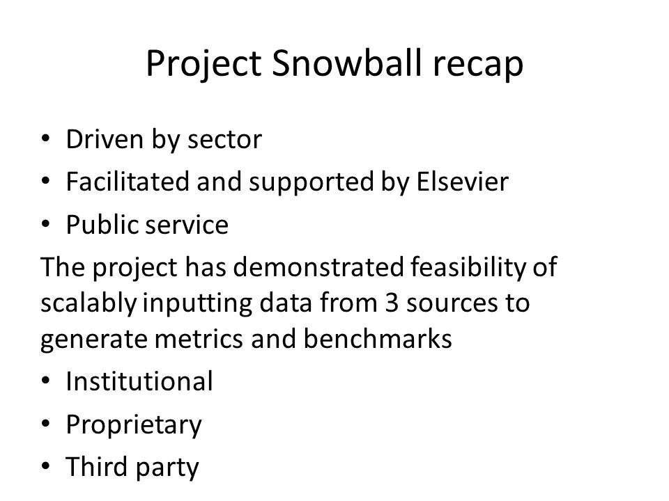 Project Snowball recap Driven by sector Facilitated and supported by Elsevier Public service The project has demonstrated feasibility of scalably inputting data from 3 sources to generate metrics and benchmarks Institutional Proprietary Third party