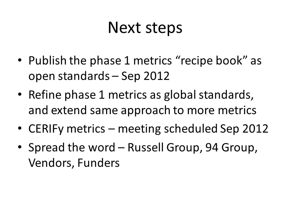 Next steps Publish the phase 1 metrics recipe book as open standards – Sep 2012 Refine phase 1 metrics as global standards, and extend same approach to more metrics CERIFy metrics – meeting scheduled Sep 2012 Spread the word – Russell Group, 94 Group, Vendors, Funders