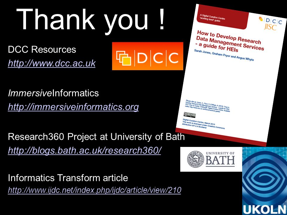 Thank you ! DCC Resources http://www.dcc.ac.uk ImmersiveInformatics http://immersiveinformatics.org Research360 Project at University of Bath http://b