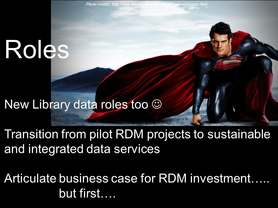 Photo credits: http:// www.hdwallpapers.in/man_of_steel-wallpapers.html Roles New Library data roles too Transition from pilot RDM projects to sustain