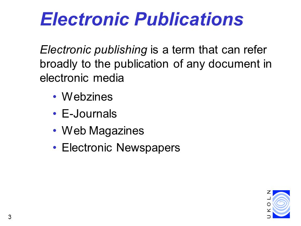 3 Electronic Publications Electronic publishing is a term that can refer broadly to the publication of any document in electronic media Webzines E-Journals Web Magazines Electronic Newspapers