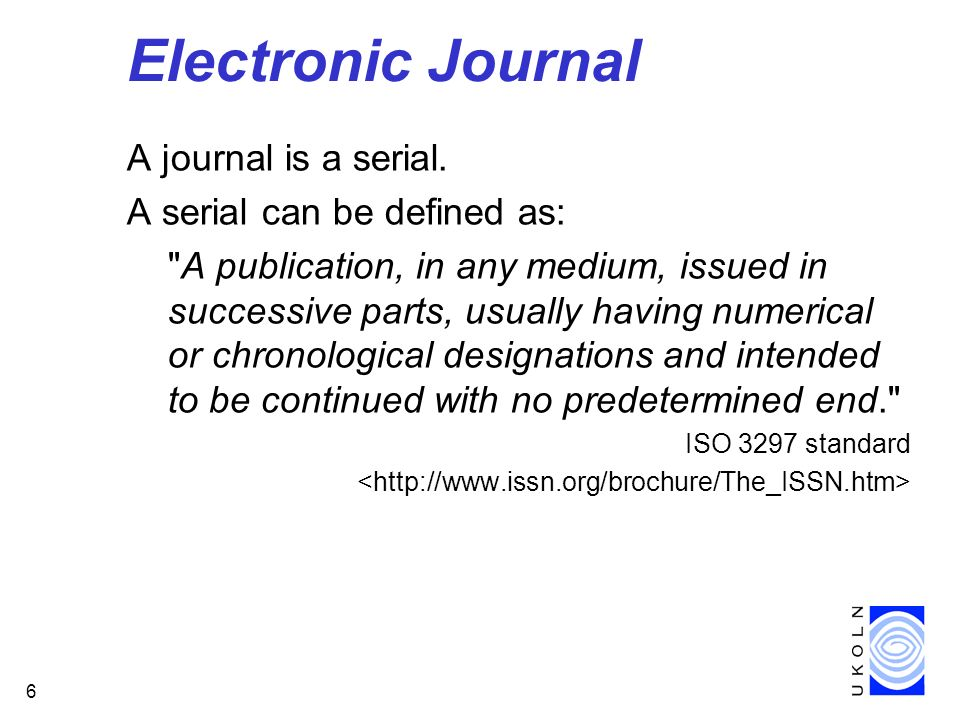 6 Electronic Journal A journal is a serial.