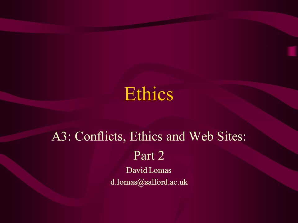 Ethics A3: Conflicts, Ethics and Web Sites: Part 2 David Lomas