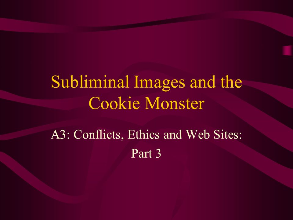 Subliminal Images and the Cookie Monster A3: Conflicts, Ethics and Web Sites: Part 3