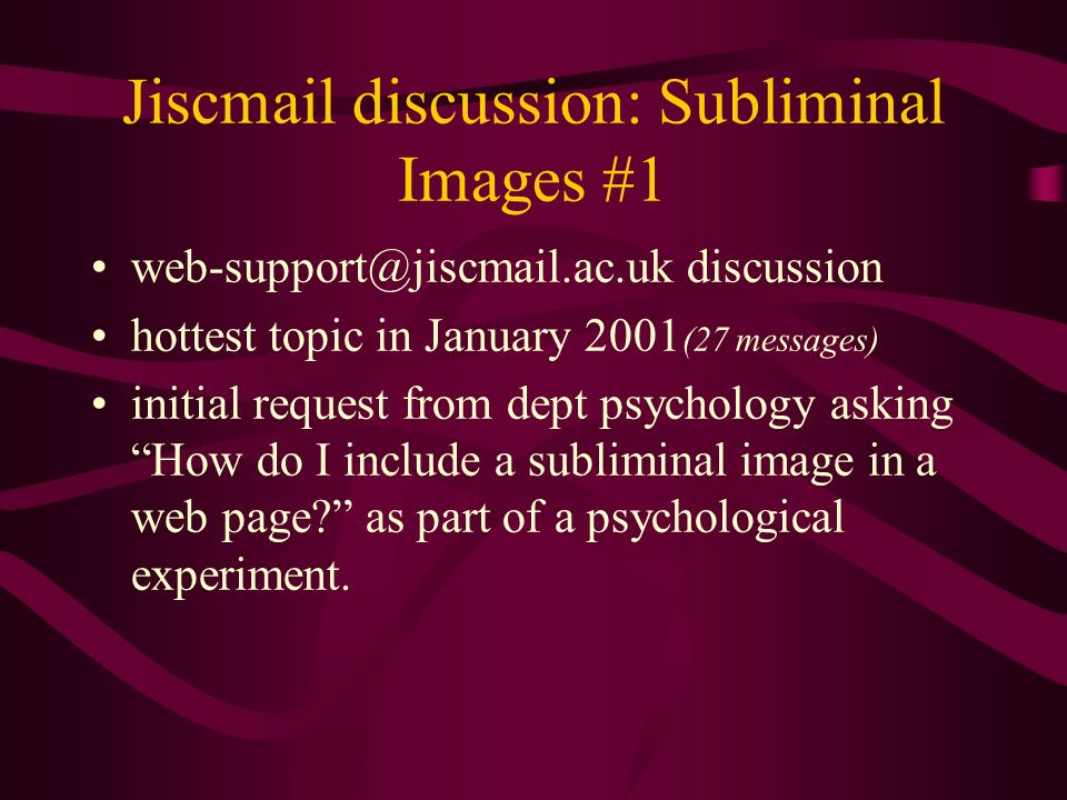 Jiscmail discussion: Subliminal Images #1 discussion hottest topic in January 2001 (27 messages) initial request from dept psychology asking How do I include a subliminal image in a web page.