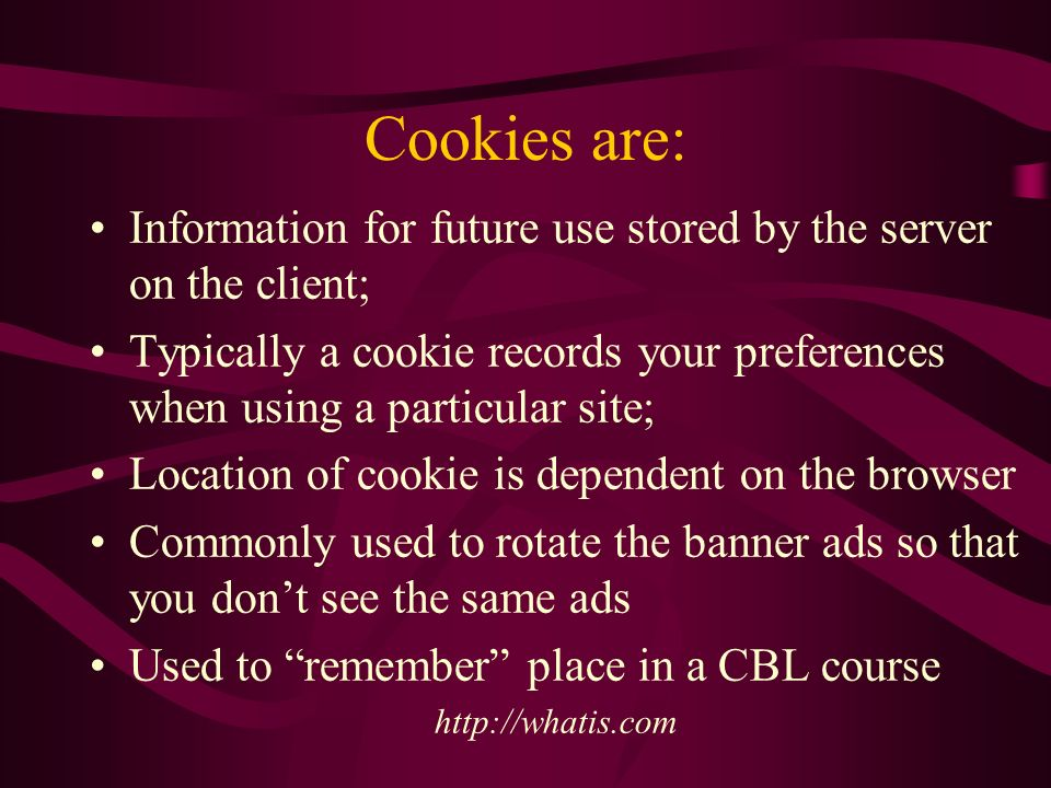 Cookies are: Information for future use stored by the server on the client; Typically a cookie records your preferences when using a particular site; Location of cookie is dependent on the browser Commonly used to rotate the banner ads so that you dont see the same ads Used to remember place in a CBL course http://whatis.com