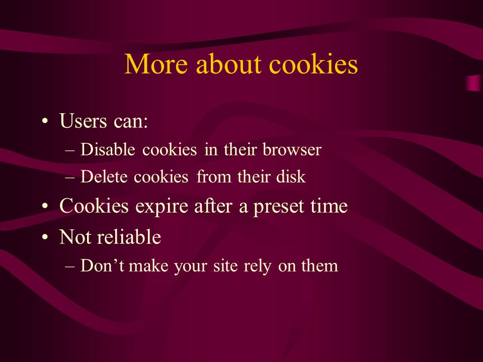 More about cookies Users can: –Disable cookies in their browser –Delete cookies from their disk Cookies expire after a preset time Not reliable –Dont make your site rely on them
