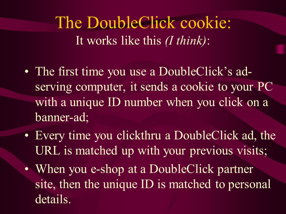 The DoubleClick cookie: It works like this (I think): The first time you use a DoubleClicks ad- serving computer, it sends a cookie to your PC with a unique ID number when you click on a banner-ad; Every time you clickthru a DoubleClick ad, the URL is matched up with your previous visits; When you e-shop at a DoubleClick partner site, then the unique ID is matched to personal details.