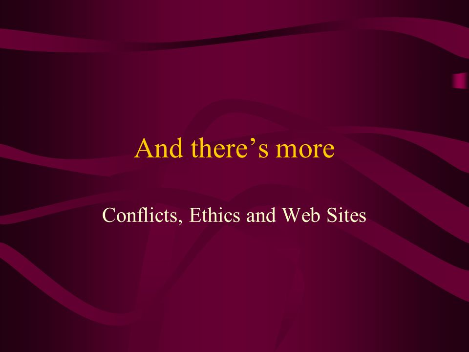 And theres more Conflicts, Ethics and Web Sites