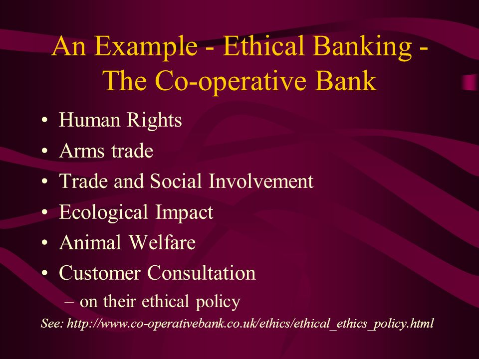 Ethical Banking - The Co- operative Bank - the words Human Rights: –We will not invest of provide financial services to: any regime or organisation that oppresses the human spirit or takes away the rights of the individual manufacturers or torture equipment or other equipment that is used in the violation of human rights Arms trade: –We will not invest of provide financial services to: manufacture, sale, licenced production, brokerage of armaments to any country which has an oppressive regime