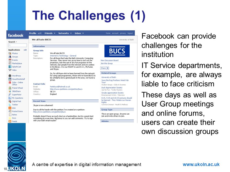 A centre of expertise in digital information managementwww.ukoln.ac.uk 18 The Challenges (1) Facebook can provide challenges for the institution IT Se