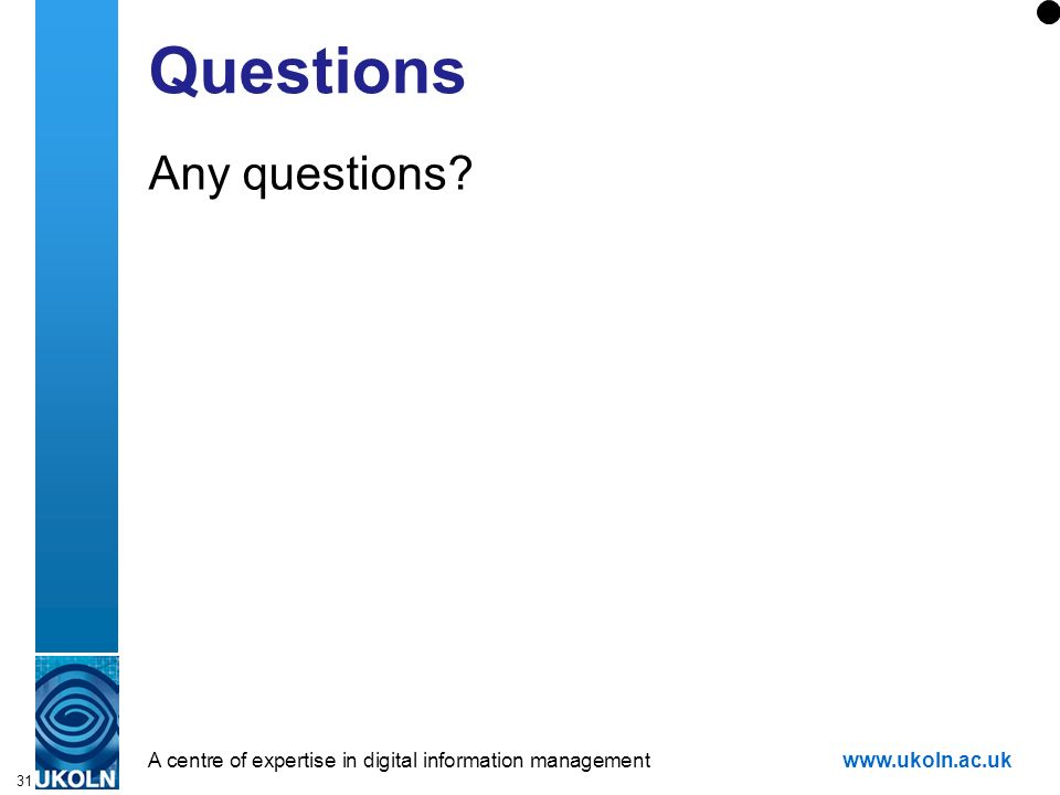 A centre of expertise in digital information managementwww.ukoln.ac.uk 31 Questions Any questions?