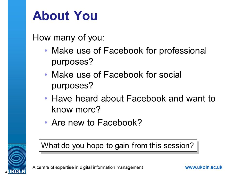 A centre of expertise in digital information managementwww.ukoln.ac.uk 4 About You How many of you: Make use of Facebook for professional purposes? Ma