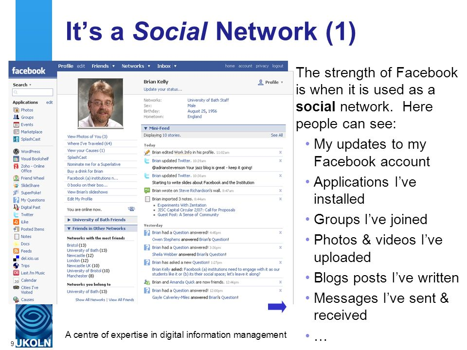 A centre of expertise in digital information managementwww.ukoln.ac.uk 9 Its a Social Network (1) The strength of Facebook is when it is used as a soc