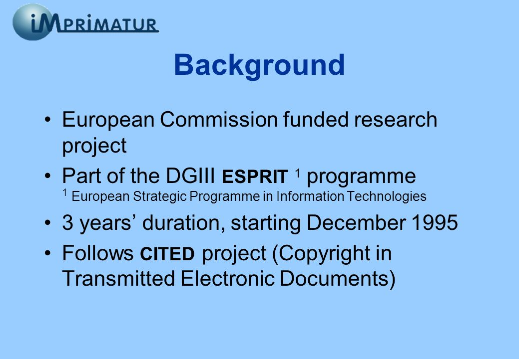 Background European Commission funded research project Part of the DGIII ESPRIT 1 programme 1 European Strategic Programme in Information Technologies