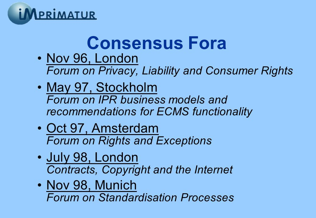 Consensus Fora Nov 96, London Forum on Privacy, Liability and Consumer Rights May 97, Stockholm Forum on IPR business models and recommendations for E