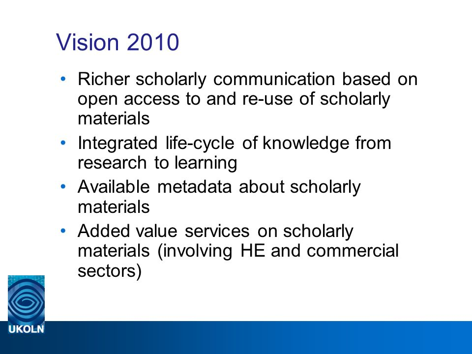 Vision 2010 Richer scholarly communication based on open access to and re-use of scholarly materials Integrated life-cycle of knowledge from research to learning Available metadata about scholarly materials Added value services on scholarly materials (involving HE and commercial sectors)