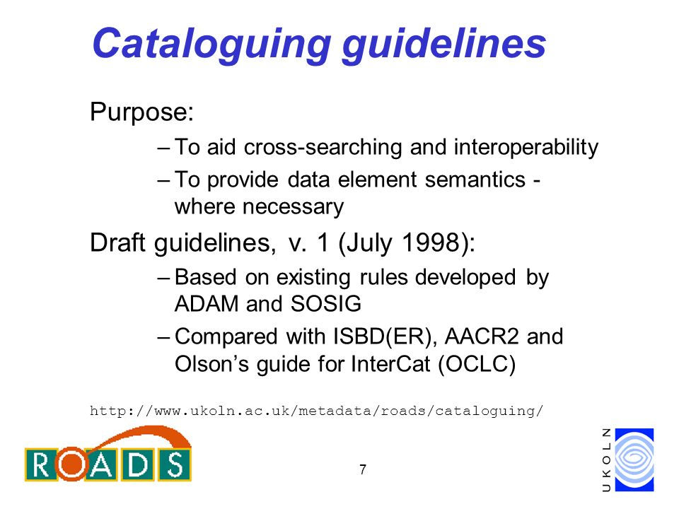 7 Cataloguing guidelines Purpose: –To aid cross-searching and interoperability –To provide data element semantics - where necessary Draft guidelines, v.