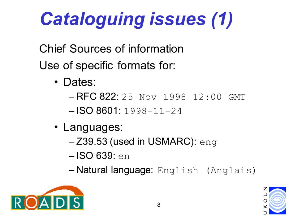 8 Cataloguing issues (1) Chief Sources of information Use of specific formats for: Dates: –RFC 822: 25 Nov 1998 12:00 GMT –ISO 8601: 1998-11-24 Languages: –Z39.53 (used in USMARC): eng –ISO 639: en –Natural language: English (Anglais)