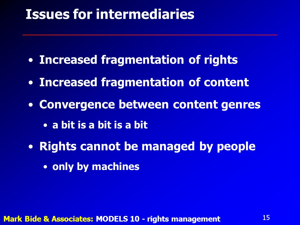 15 Mark Bide & Associates: MODELS 10 - rights management Issues for intermediaries Increased fragmentation of rights Increased fragmentation of content Convergence between content genres a bit is a bit is a bit Rights cannot be managed by people only by machines