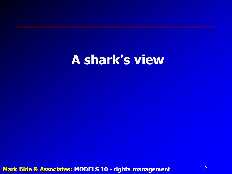 2 Mark Bide & Associates: MODELS 10 - rights management A sharks view