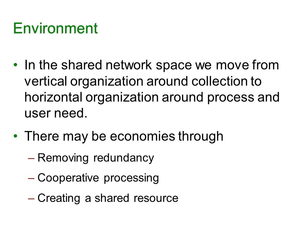 Environment In the shared network space we move from vertical organization around collection to horizontal organization around process and user need.