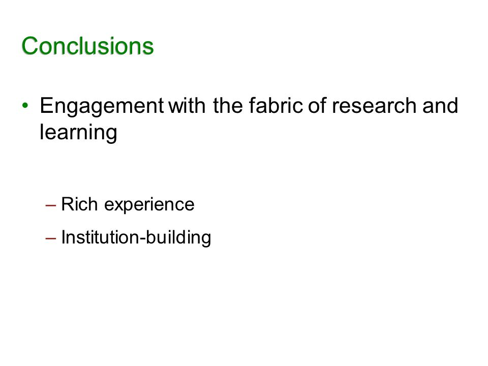 Conclusions Engagement with the fabric of research and learning –Rich experience –Institution-building