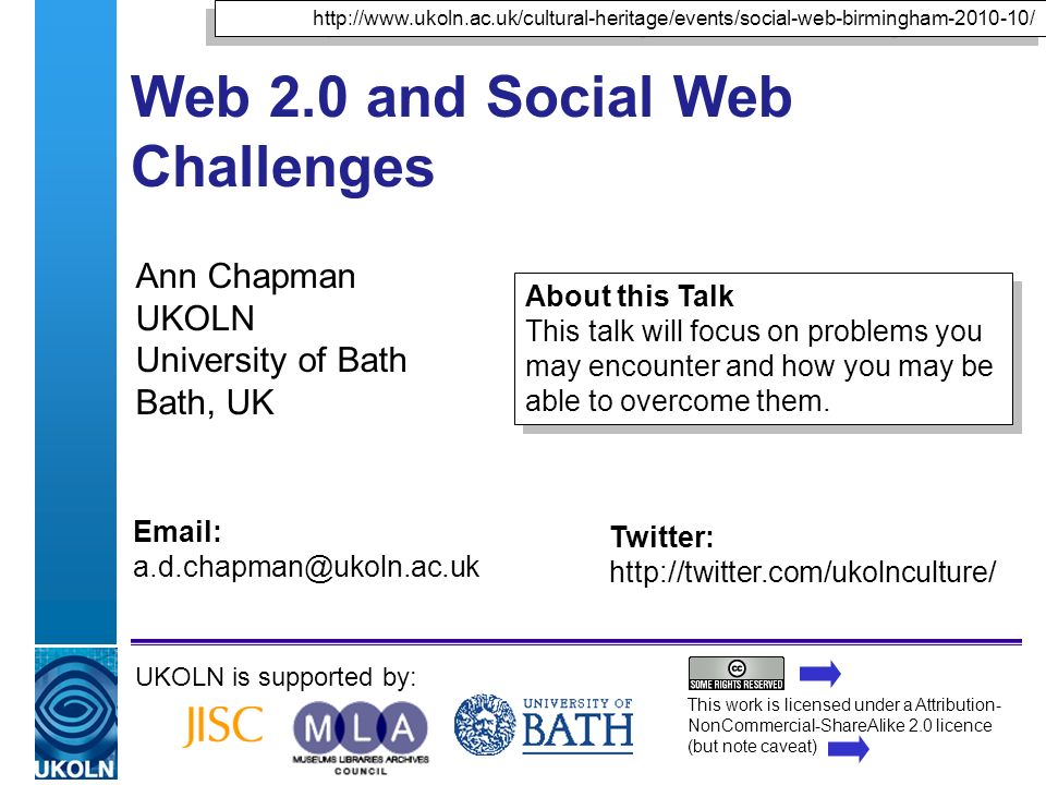 A centre of expertise in digital information managementwww.ukoln.ac.uk Web 2.0 and Social Web Challenges Ann Chapman UKOLN University of Bath Bath, UK UKOLN is supported by: This work is licensed under a Attribution- NonCommercial-ShareAlike 2.0 licence (but note caveat) About this Talk This talk will focus on problems you may encounter and how you may be able to overcome them.