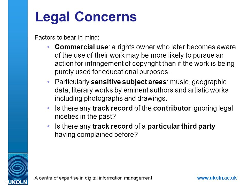 A centre of expertise in digital information managementwww.ukoln.ac.uk 11 Legal Concerns Factors to bear in mind: Commercial use: a rights owner who later becomes aware of the use of their work may be more likely to pursue an action for infringement of copyright than if the work is being purely used for educational purposes.