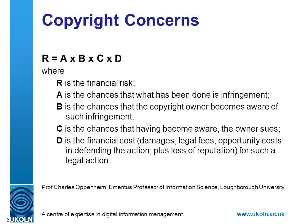 A centre of expertise in digital information managementwww.ukoln.ac.uk 12 Copyright Concerns R = A x B x C x D where R is the financial risk; A is the