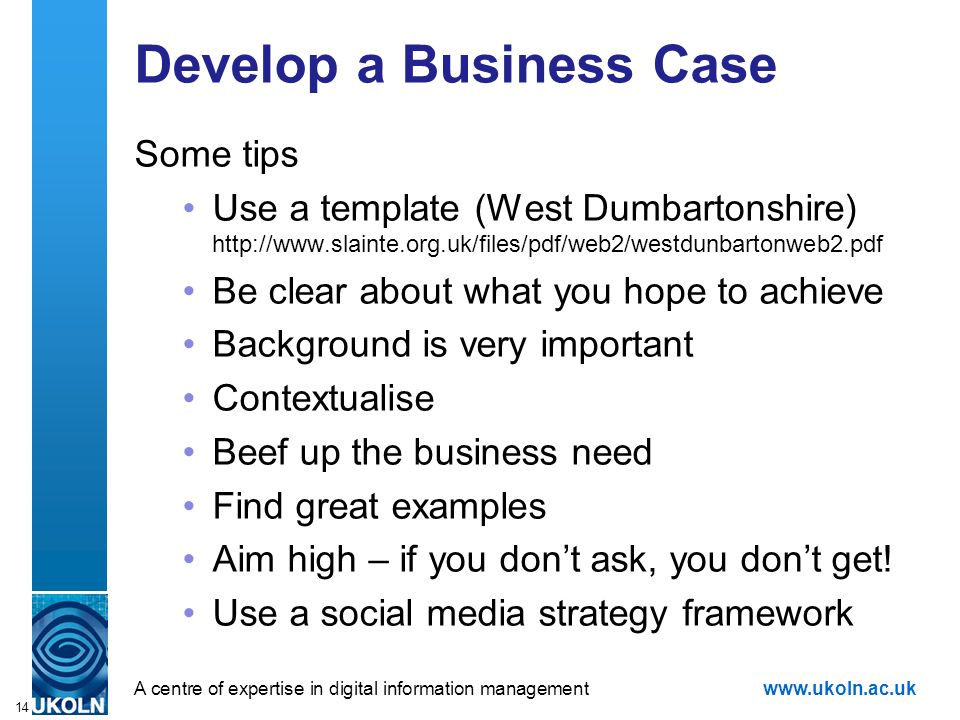 A centre of expertise in digital information managementwww.ukoln.ac.uk 14 Develop a Business Case Some tips Use a template (West Dumbartonshire) http://www.slainte.org.uk/files/pdf/web2/westdunbartonweb2.pdf Be clear about what you hope to achieve Background is very important Contextualise Beef up the business need Find great examples Aim high – if you dont ask, you dont get.