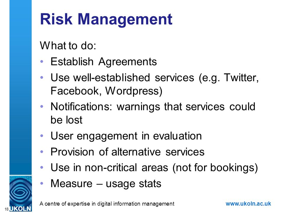 A centre of expertise in digital information managementwww.ukoln.ac.uk 18 Risk Management What to do: Establish Agreements Use well-established services (e.g.