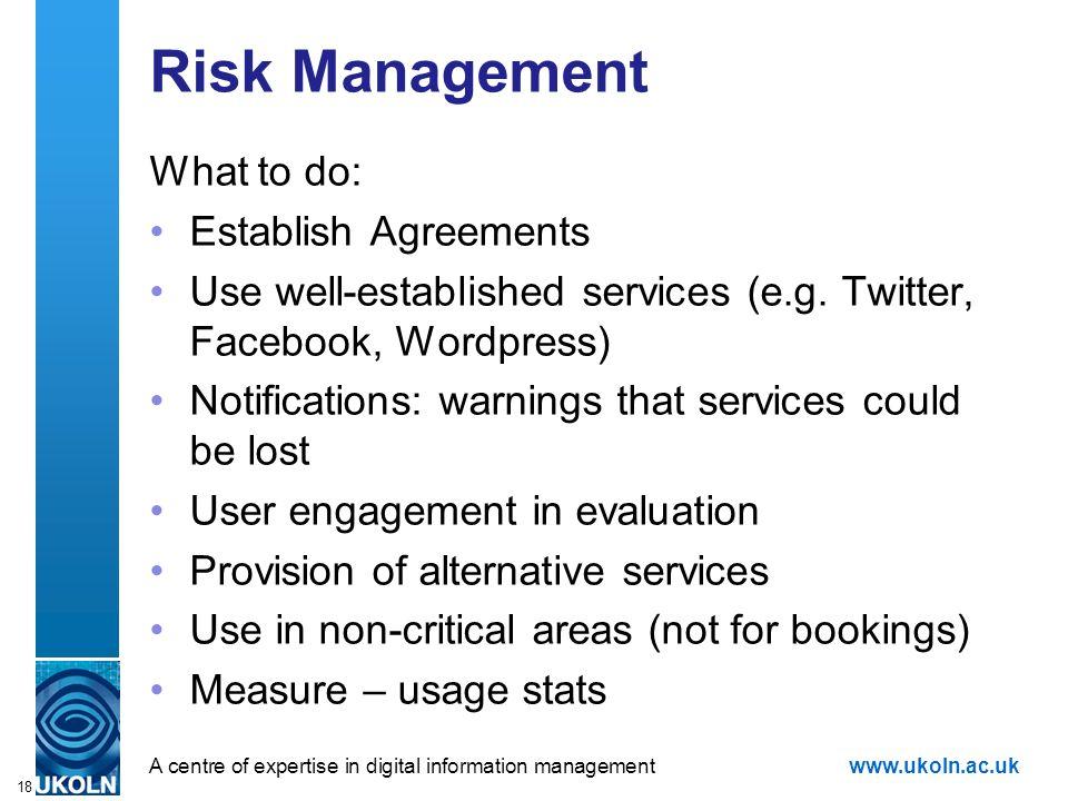 A centre of expertise in digital information managementwww.ukoln.ac.uk 18 Risk Management What to do: Establish Agreements Use well-established servic
