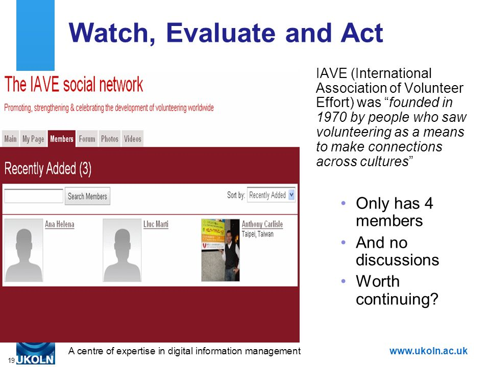 A centre of expertise in digital information managementwww.ukoln.ac.uk 19 Watch, Evaluate and Act IAVE (International Association of Volunteer Effort) was founded in 1970 by people who saw volunteering as a means to make connections across cultures Only has 4 members And no discussions Worth continuing