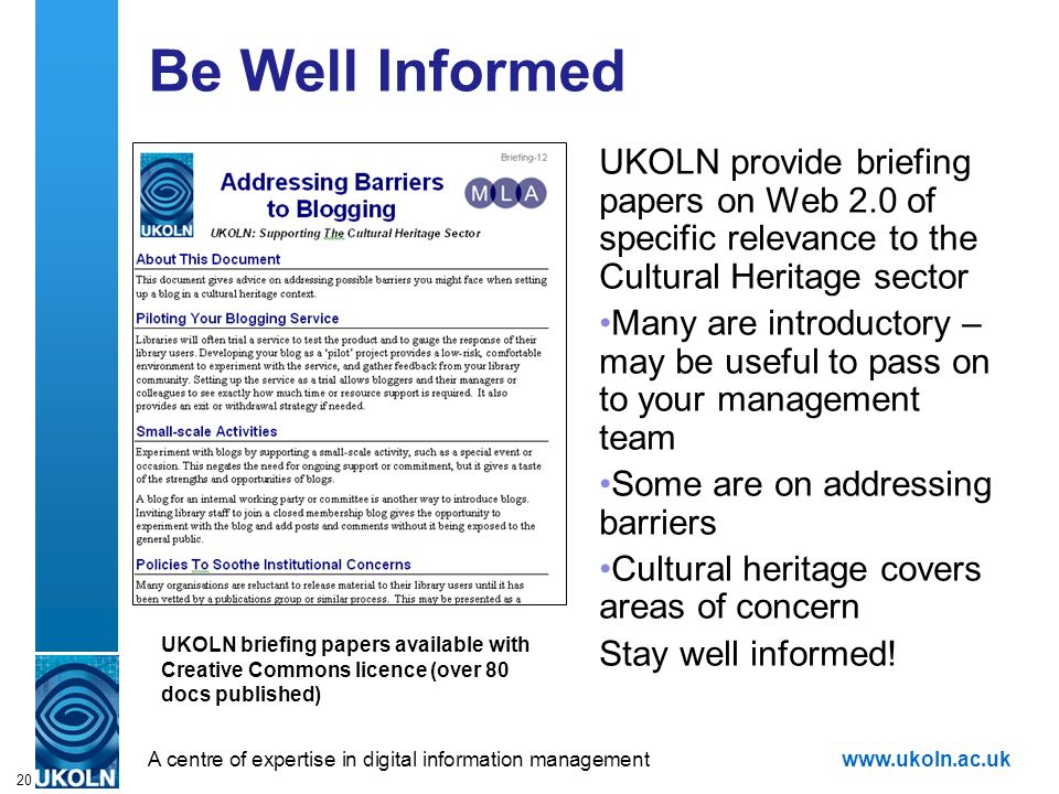 A centre of expertise in digital information managementwww.ukoln.ac.uk 20 Be Well Informed UKOLN provide briefing papers on Web 2.0 of specific releva