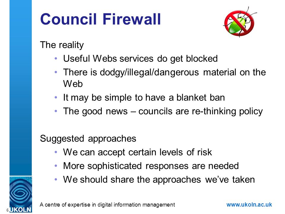 A centre of expertise in digital information managementwww.ukoln.ac.uk 6 Council Firewall The reality Useful Webs services do get blocked There is dodgy/illegal/dangerous material on the Web It may be simple to have a blanket ban The good news – councils are re-thinking policy Suggested approaches We can accept certain levels of risk More sophisticated responses are needed We should share the approaches weve taken