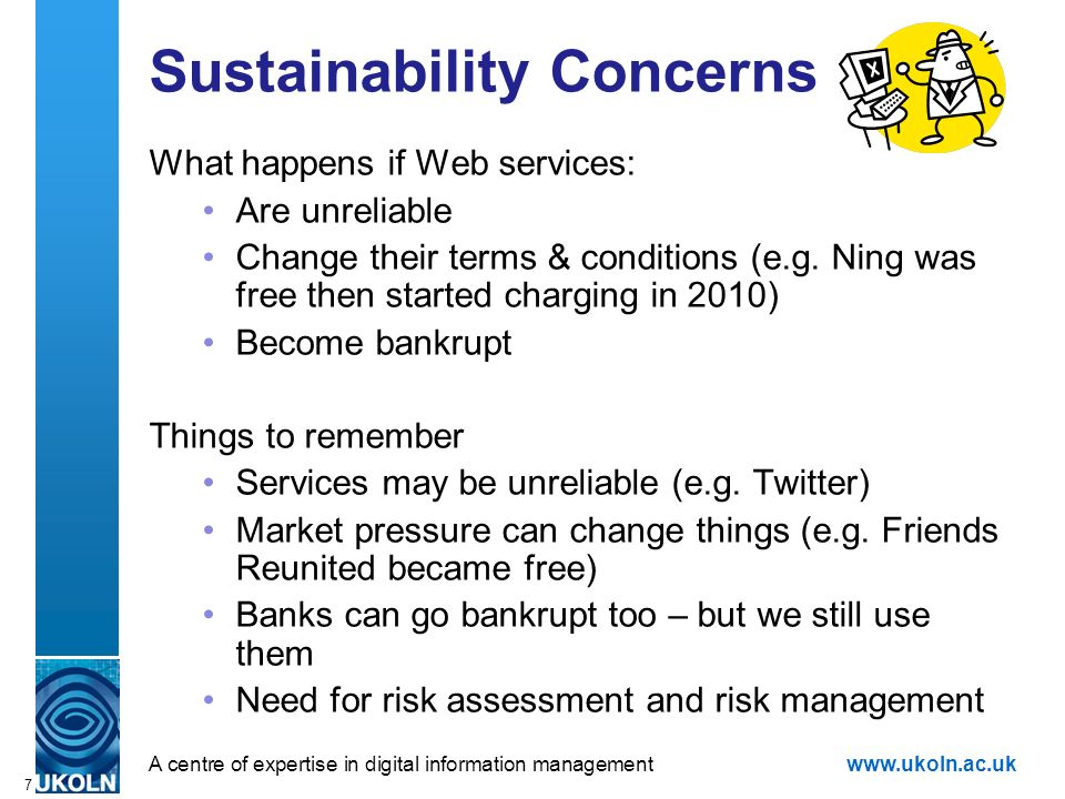 A centre of expertise in digital information managementwww.ukoln.ac.uk 7 Sustainability Concerns What happens if Web services: Are unreliable Change t