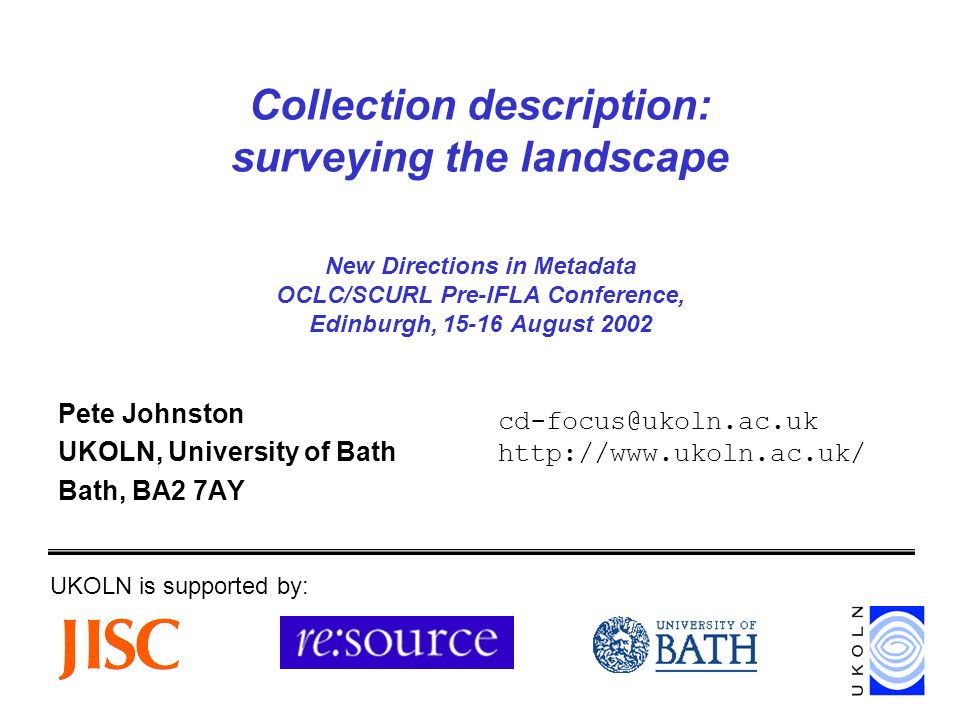 Collection description: surveying the landscape New Directions in Metadata OCLC/SCURL Pre-IFLA Conference, Edinburgh, 15-16 August 2002 Pete Johnston UKOLN, University of Bath Bath, BA2 7AY UKOLN is supported by: cd-focus@ukoln.ac.uk http://www.ukoln.ac.uk/