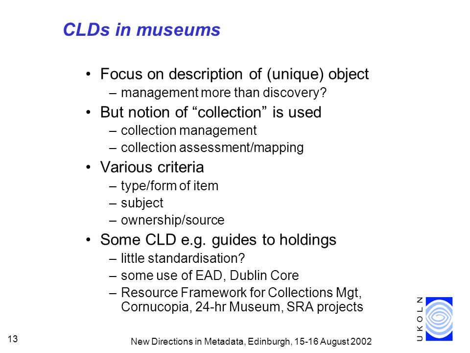 New Directions in Metadata, Edinburgh, 15-16 August 2002 13 CLDs in museums Focus on description of (unique) object –management more than discovery.