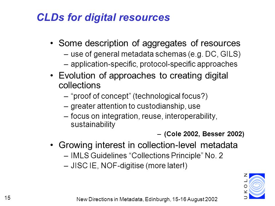 New Directions in Metadata, Edinburgh, 15-16 August 2002 15 CLDs for digital resources Some description of aggregates of resources –use of general metadata schemas (e.g.