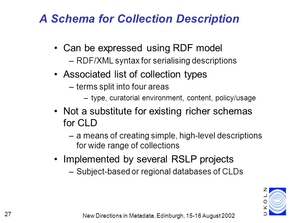 New Directions in Metadata, Edinburgh, 15-16 August 2002 27 A Schema for Collection Description Can be expressed using RDF model –RDF/XML syntax for serialising descriptions Associated list of collection types –terms split into four areas –type, curatorial environment, content, policy/usage Not a substitute for existing richer schemas for CLD –a means of creating simple, high-level descriptions for wide range of collections Implemented by several RSLP projects –Subject-based or regional databases of CLDs