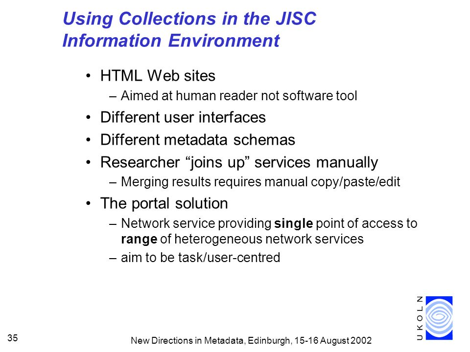 New Directions in Metadata, Edinburgh, 15-16 August 2002 35 Using Collections in the JISC Information Environment HTML Web sites –Aimed at human reader not software tool Different user interfaces Different metadata schemas Researcher joins up services manually –Merging results requires manual copy/paste/edit The portal solution –Network service providing single point of access to range of heterogeneous network services –aim to be task/user-centred