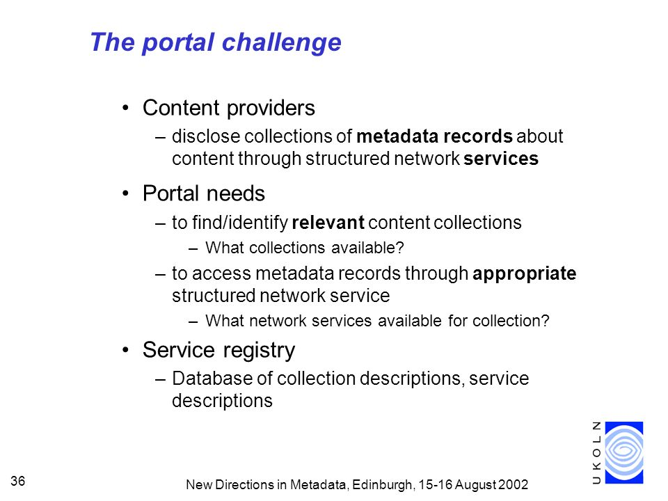 New Directions in Metadata, Edinburgh, 15-16 August 2002 36 The portal challenge Content providers –disclose collections of metadata records about content through structured network services Portal needs –to find/identify relevant content collections –What collections available.