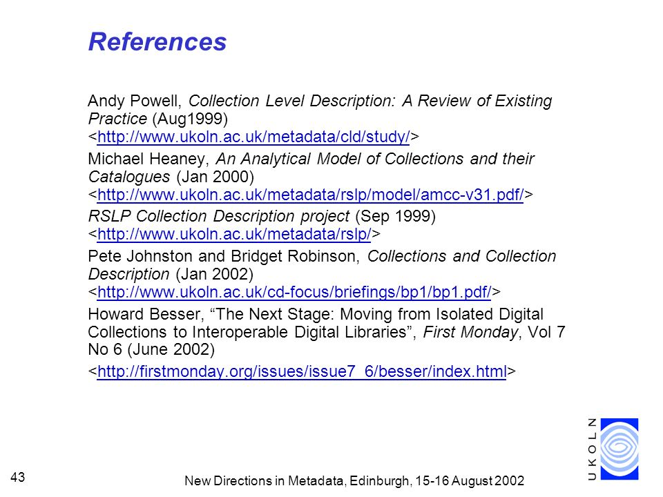 New Directions in Metadata, Edinburgh, 15-16 August 2002 43 References Andy Powell, Collection Level Description: A Review of Existing Practice (Aug1999) http://www.ukoln.ac.uk/metadata/cld/study/ Michael Heaney, An Analytical Model of Collections and their Catalogues (Jan 2000) http://www.ukoln.ac.uk/metadata/rslp/model/amcc-v31.pdf/ RSLP Collection Description project (Sep 1999) http://www.ukoln.ac.uk/metadata/rslp/ Pete Johnston and Bridget Robinson, Collections and Collection Description (Jan 2002) http://www.ukoln.ac.uk/cd-focus/briefings/bp1/bp1.pdf/ Howard Besser, The Next Stage: Moving from Isolated Digital Collections to Interoperable Digital Libraries, First Monday, Vol 7 No 6 (June 2002) http://firstmonday.org/issues/issue7_6/besser/index.html